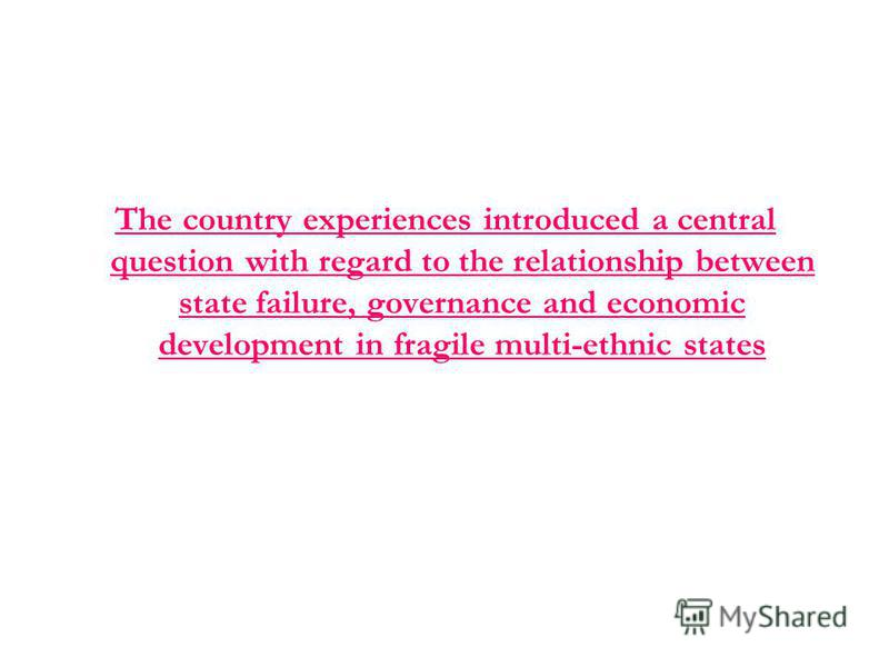 The country experiences introduced a central question with regard to the relationship between state failure, governance and economic development in fragile multi-ethnic states