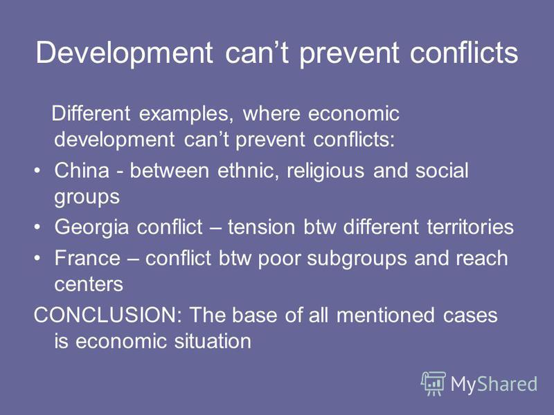 Development cant prevent conflicts Different examples, where economic development cant prevent conflicts: China - between ethnic, religious and social groups Georgia conflict – tension btw different territories France – conflict btw poor subgroups an