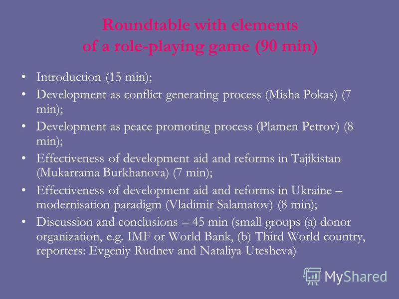 Roundtable with elements of a role-playing game (90 min) Introduction (15 min); Development as conflict generating process (Misha Pokas) (7 min); Development as peace promoting process (Plamen Petrov) (8 min); Effectiveness of development aid and ref