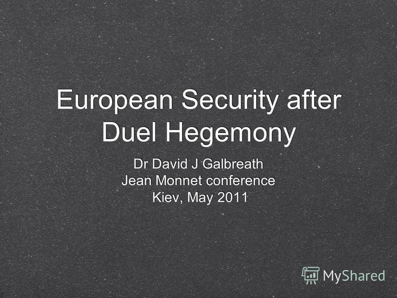 European Security after Duel Hegemony Dr David J Galbreath Jean Monnet conference Kiev, May 2011 Dr David J Galbreath Jean Monnet conference Kiev, May 2011