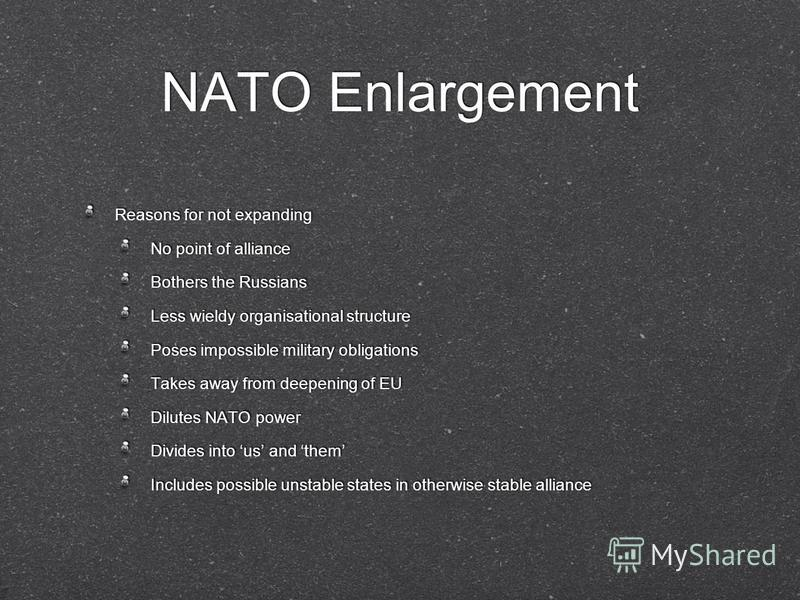 NATO Enlargement Reasons for not expanding No point of alliance Bothers the Russians Less wieldy organisational structure Poses impossible military obligations Takes away from deepening of EU Dilutes NATO power Divides into us and them Includes possi