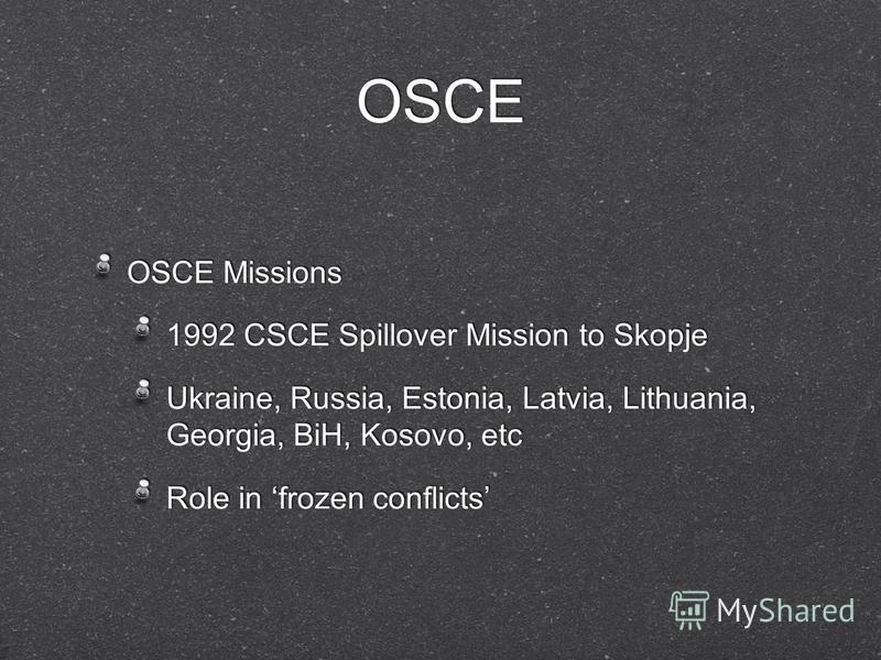 OSCE OSCE Missions 1992 CSCE Spillover Mission to Skopje Ukraine, Russia, Estonia, Latvia, Lithuania, Georgia, BiH, Kosovo, etc Role in frozen conflicts OSCE Missions 1992 CSCE Spillover Mission to Skopje Ukraine, Russia, Estonia, Latvia, Lithuania,