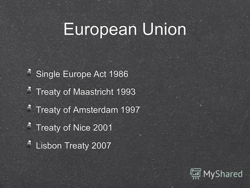 European Union Single Europe Act 1986 Treaty of Maastricht 1993 Treaty of Amsterdam 1997 Treaty of Nice 2001 Lisbon Treaty 2007 Single Europe Act 1986 Treaty of Maastricht 1993 Treaty of Amsterdam 1997 Treaty of Nice 2001 Lisbon Treaty 2007