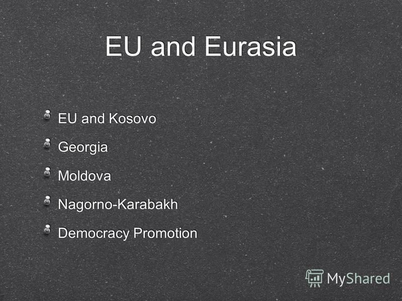 EU and Eurasia EU and Kosovo Georgia Moldova Nagorno-Karabakh Democracy Promotion EU and Kosovo Georgia Moldova Nagorno-Karabakh Democracy Promotion