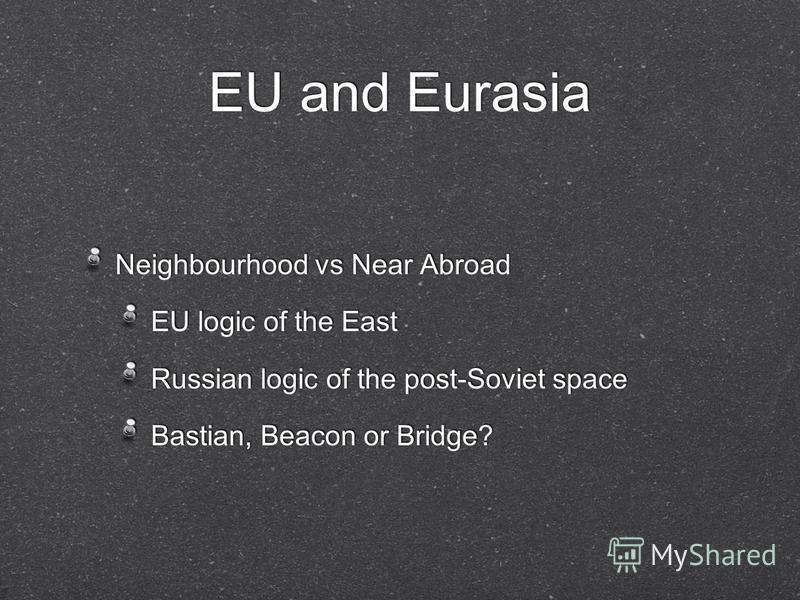 EU and Eurasia Neighbourhood vs Near Abroad EU logic of the East Russian logic of the post-Soviet space Bastian, Beacon or Bridge? Neighbourhood vs Near Abroad EU logic of the East Russian logic of the post-Soviet space Bastian, Beacon or Bridge?