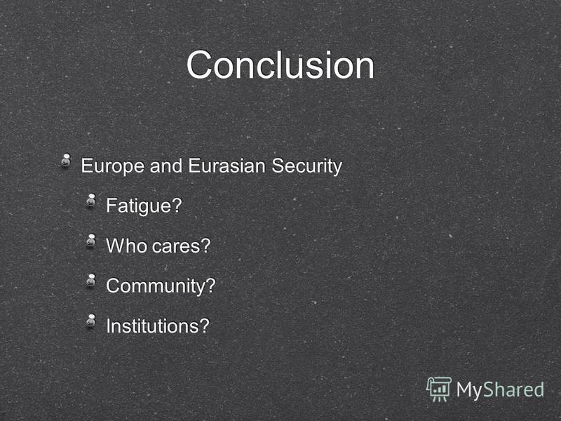 Conclusion Europe and Eurasian Security Fatigue? Who cares? Community? Institutions? Europe and Eurasian Security Fatigue? Who cares? Community? Institutions?