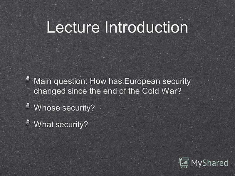 Lecture Introduction Main question: How has European security changed since the end of the Cold War? Whose security? What security? Main question: How has European security changed since the end of the Cold War? Whose security? What security?