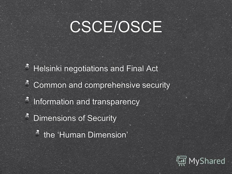 CSCE/OSCE Helsinki negotiations and Final Act Common and comprehensive security Information and transparency Dimensions of Security the Human Dimension Helsinki negotiations and Final Act Common and comprehensive security Information and transparency