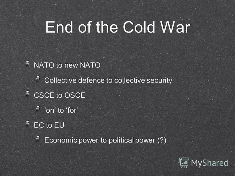 End of the Cold War NATO to new NATO Collective defence to collective security CSCE to OSCE on to for EC to EU Economic power to political power (?) NATO to new NATO Collective defence to collective security CSCE to OSCE on to for EC to EU Economic p