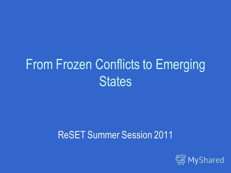 From Frozen Conflicts to Emerging States ReSET Summer Session 2011