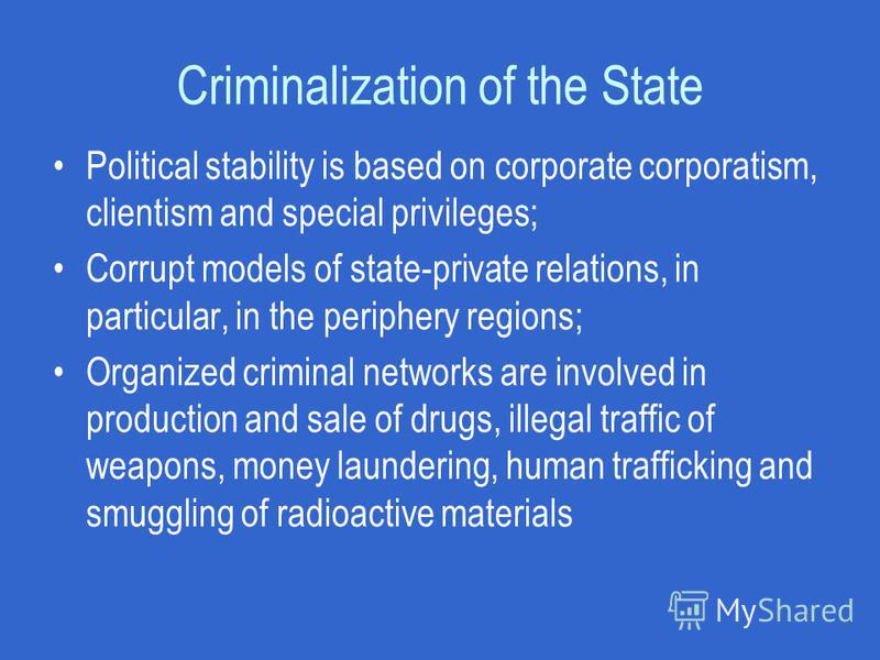 Criminalization of the State Political stability is based on corporate corporatism, clientism and special privileges; Corrupt models of state-private relations, in particular, in the periphery regions; Organized criminal networks are involved in prod
