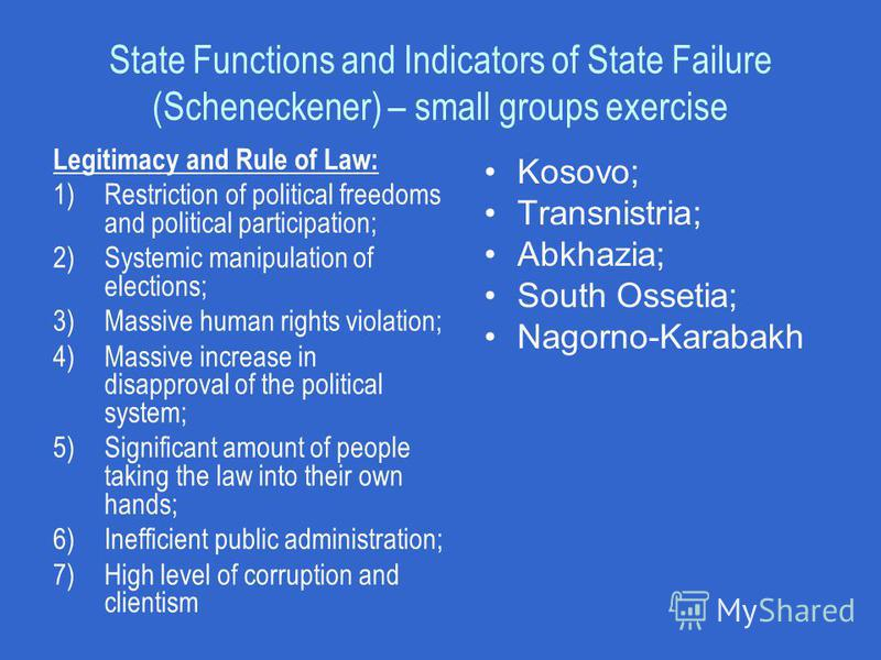 State Functions and Indicators of State Failure (Scheneckener) – small groups exercise Legitimacy and Rule of Law: 1)Restriction of political freedoms and political participation; 2)Systemic manipulation of elections; 3)Massive human rights violation
