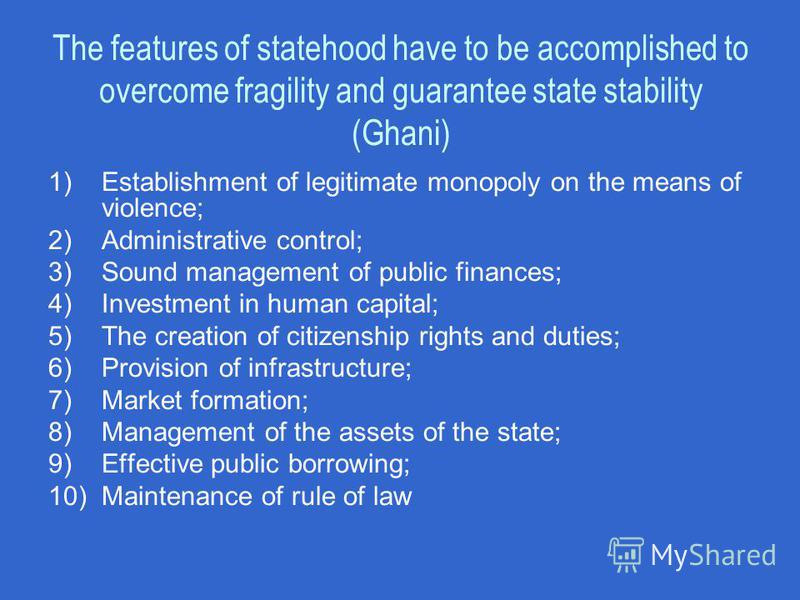The features of statehood have to be accomplished to overcome fragility and guarantee state stability (Ghani) 1)Establishment of legitimate monopoly on the means of violence; 2)Administrative control; 3)Sound management of public finances; 4)Investme