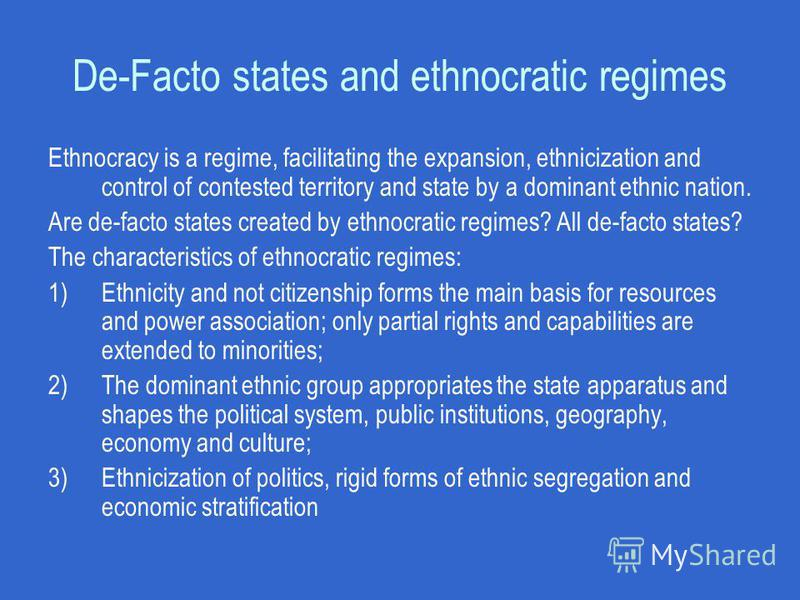 De-Facto states and ethnocratic regimes Ethnocracy is a regime, facilitating the expansion, ethnicization and control of contested territory and state by a dominant ethnic nation. Are de-facto states created by ethnocratic regimes? All de-facto state