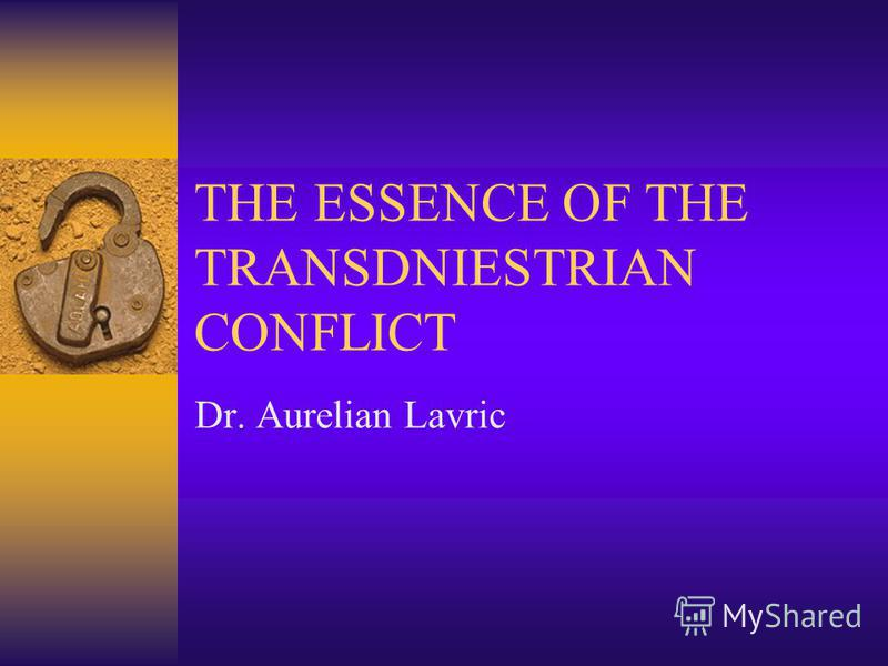 THE ESSENCE OF THE TRANSDNIESTRIAN CONFLICT Dr. Aurelian Lavric