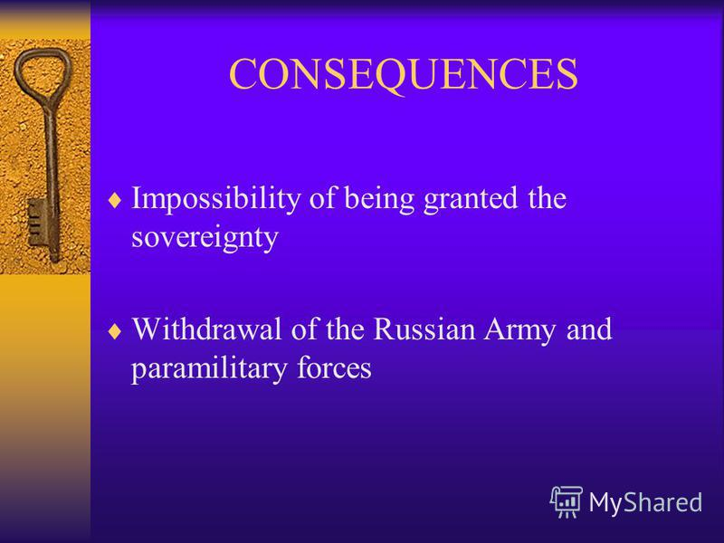 CONSEQUENCES Impossibility of being granted the sovereignty Withdrawal of the Russian Army and paramilitary forces
