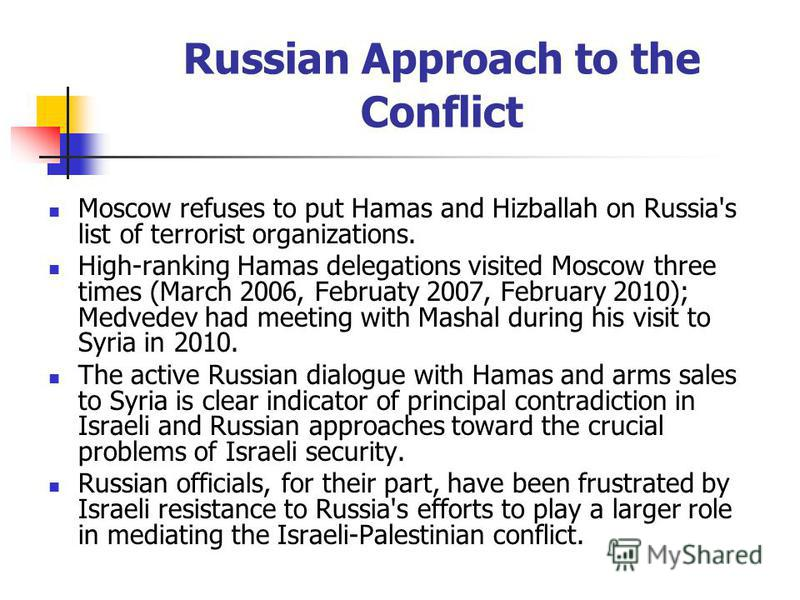 Russian Approach to the Conflict Moscow refuses to put Hamas and Hizballah on Russia's list of terrorist organizations. High-ranking Hamas delegations visited Moscow three times (March 2006, Februaty 2007, February 2010); Medvedev had meeting with Ma