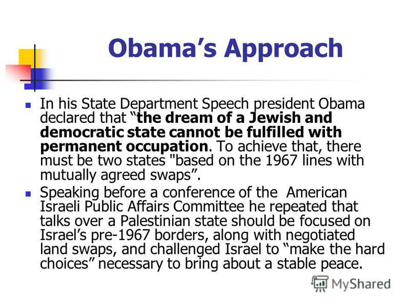 Obamas Approach In his State Department Speech president Obama declared that the dream of a Jewish and democratic state cannot be fulfilled with permanent occupation. To achieve that, there must be two states