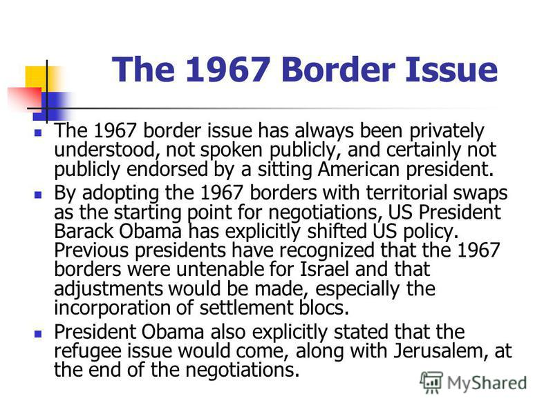 The 1967 Border Issue The 1967 border issue has always been privately understood, not spoken publicly, and certainly not publicly endorsed by a sitting American president. By adopting the 1967 borders with territorial swaps as the starting point for
