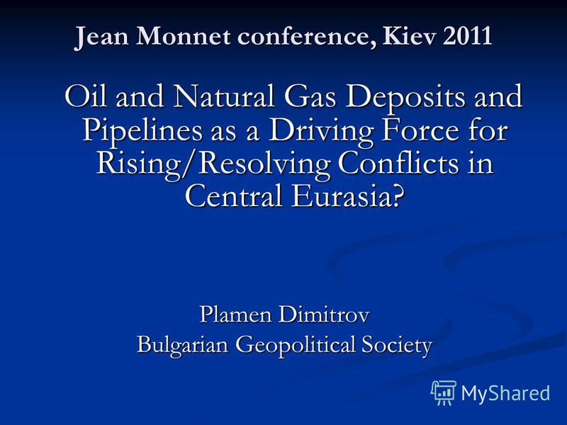 Jean Monnet conference, Kiev 2011 Oil and Natural Gas Deposits and Pipelines as a Driving Force for Rising/Resolving Conflicts in Central Eurasia? Oil and Natural Gas Deposits and Pipelines as a Driving Force for Rising/Resolving Conflicts in Central