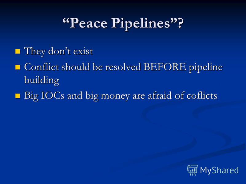 Peace Pipelines? They dont exist They dont exist Conflict should be resolved BEFORE pipeline building Conflict should be resolved BEFORE pipeline building Big IOCs and big money are afraid of coflicts Big IOCs and big money are afraid of coflicts