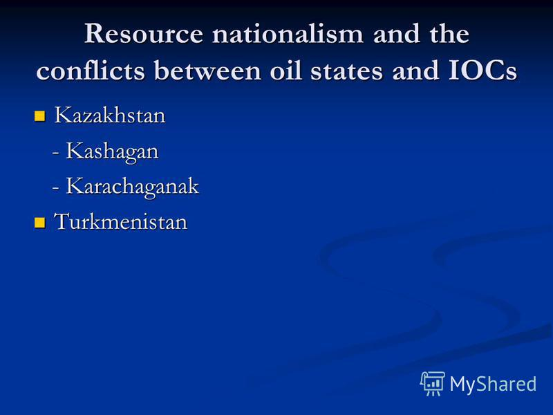 Resource nationalism and the conflicts between oil states and IOCs Kazakhstan Kazakhstan - Kashagan - Kashagan - Karachaganak - Karachaganak Turkmenistan Turkmenistan