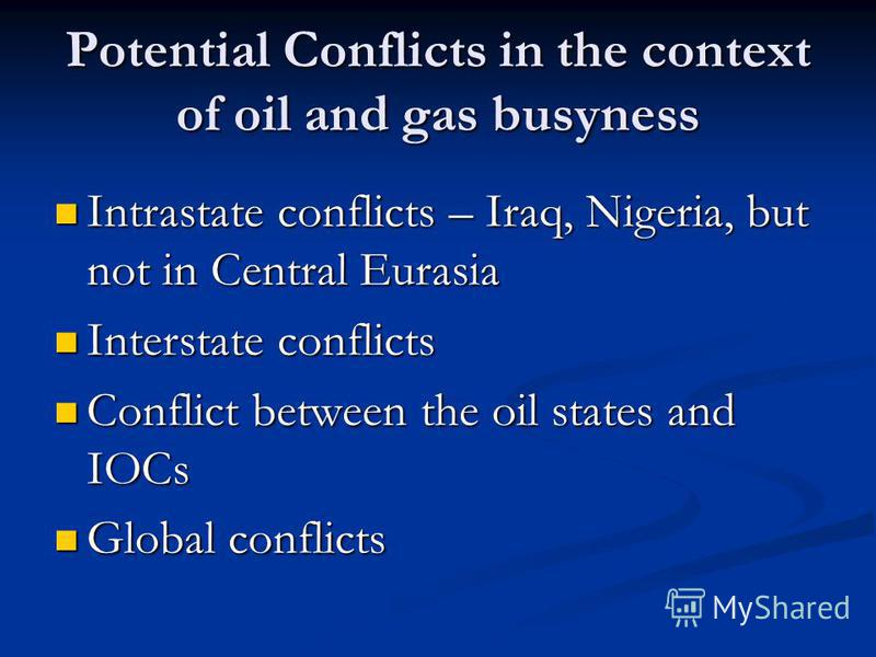 Potential Conflicts in the context of oil and gas busyness Intrastate conflicts – Iraq, Nigeria, but not in Central Eurasia Intrastate conflicts – Iraq, Nigeria, but not in Central Eurasia Interstate conflicts Interstate conflicts Conflict between th
