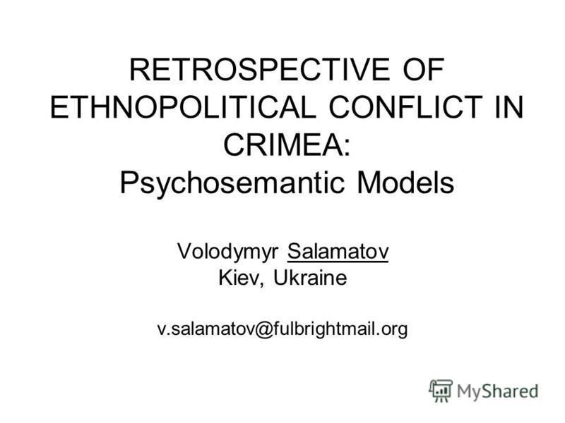 RETROSPECTIVE OF ETHNOPOLITICAL CONFLICT IN CRIMEA: Psychosemantic Models Volodymyr Salamatov Kiev, Ukraine v.salamatov@fulbrightmail.org