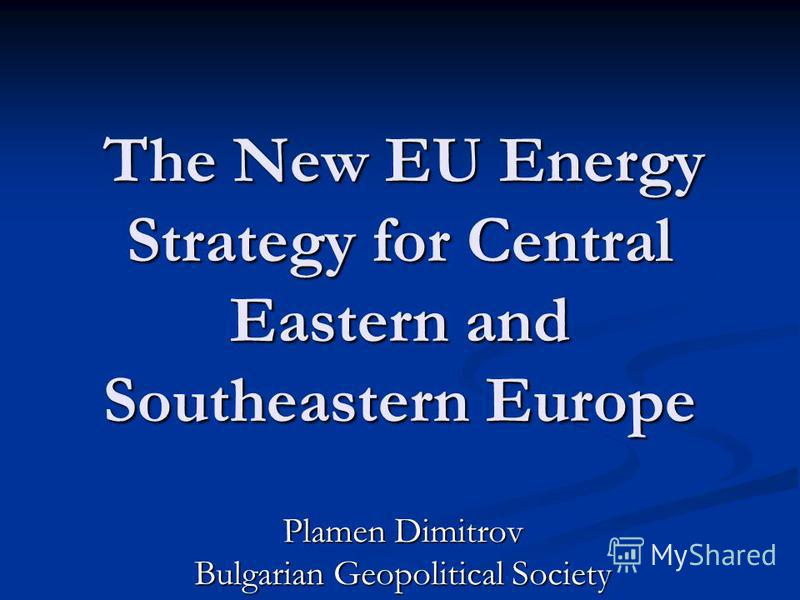 The New EU Energy Strategy for Central Eastern and Southeastern Europe The New EU Energy Strategy for Central Eastern and Southeastern Europe Plamen Dimitrov Bulgarian Geopolitical Society