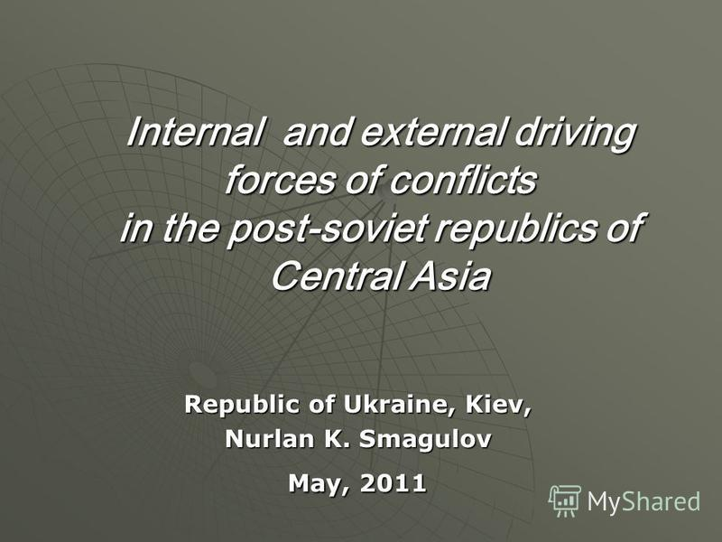 Internal and external driving forces of conflicts in the post-soviet republics of Central Asia Republic of Ukraine, Kiev, Nurlan K. Smagulov May, 2011