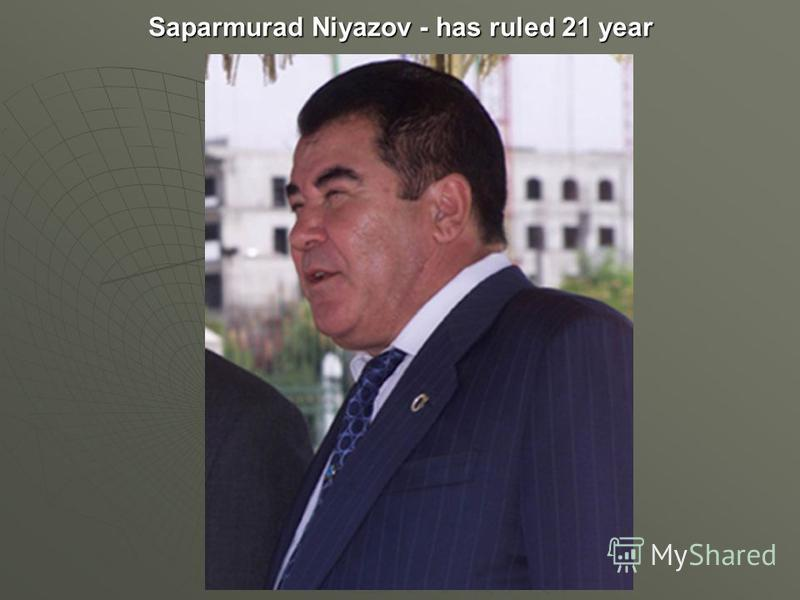 Saparmurad Niyazov - has ruled 21 year