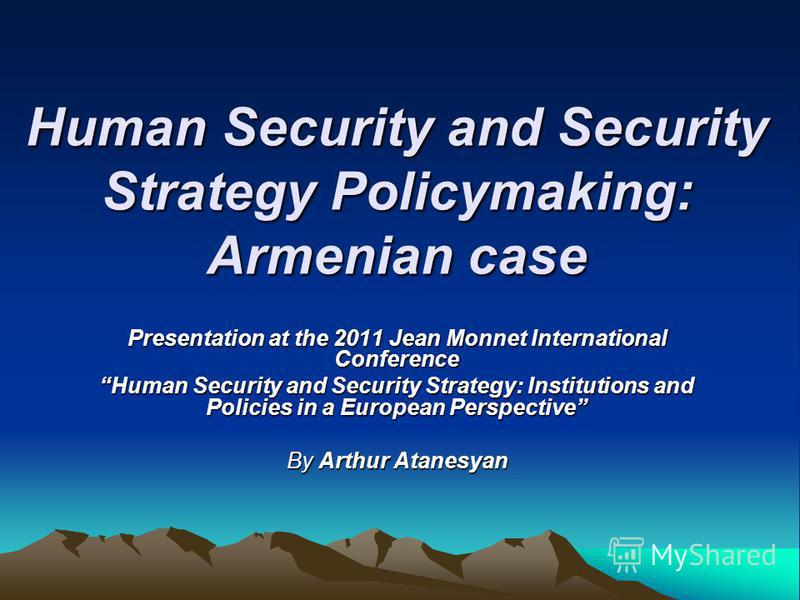 Human Security and Security Strategy Policymaking: Armenian case Presentation at the 2011 Jean Monnet International Conference Human Security and Security Strategy: Institutions and Policies in a European Perspective By Arthur Atanesyan