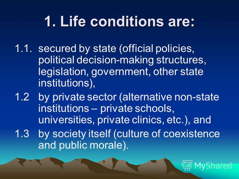 1. Life conditions are: 1.1. secured by state (official policies, political decision-making structures, legislation, government, other state institutions), 1.2 by private sector (alternative non-state institutions – private schools, universities, pri