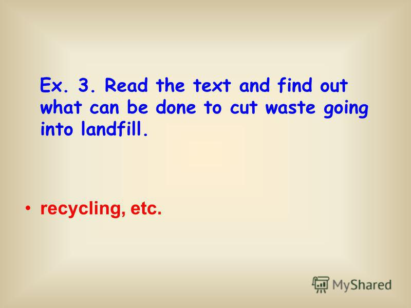 Ex. 3. Read the text and find out what can be done to cut waste going into landfill. recycling, etc.