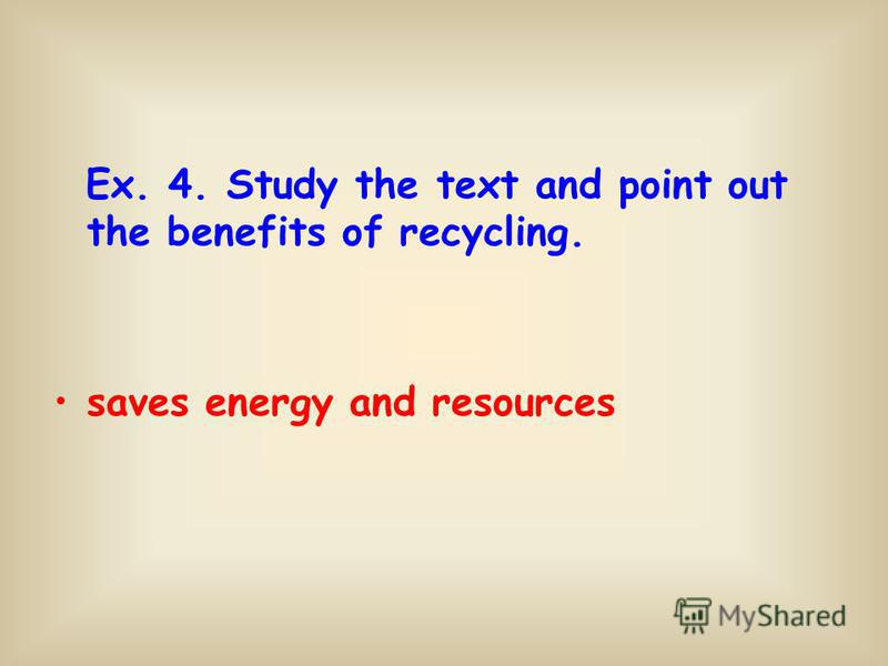 Ex. 4. Study the text and point out the benefits of recycling. saves energy and resources