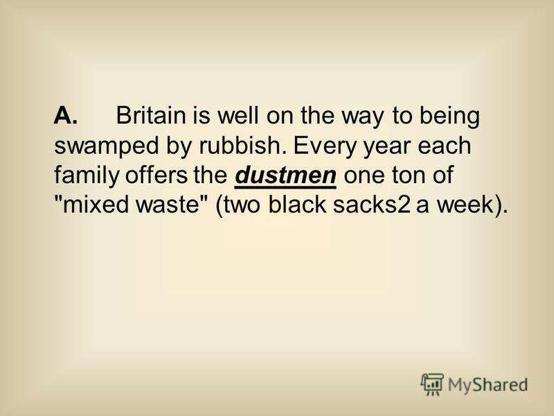 A. Britain is well on the way to being swamped by rubbish. Every year each family offers the dustmen one ton of mixed waste (two black sacks2 a week).