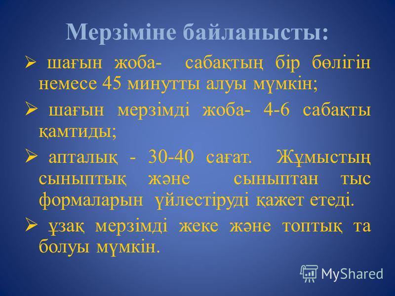 Мерзіміне байланысты: шағын жоба- сабақтың бір бөлігін немесе 45 минутты алуы мүмкін; шағын мерзімді жоба- 4-6 сабақты қамтиды; апталық - 30-40 сағат. Жұмыстың сыныптық және сыныптан тыс формаларын үйлестіруді қажет етеді. ұзақ мерзімді жеке және топ