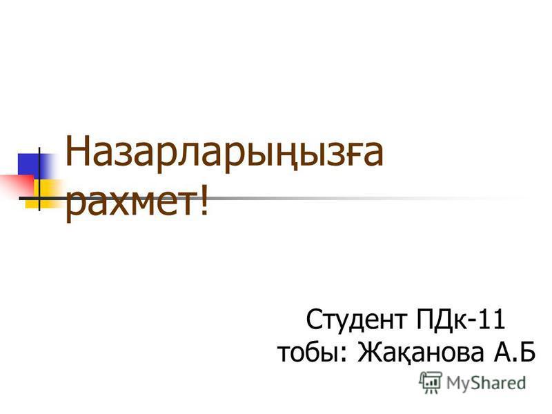 Назарларыңызға рахмет! Студент ПДк-11 тобы: Жақанова А.Б