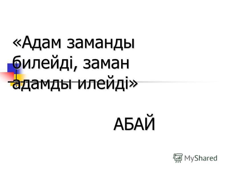 «Адам заманды билейді, заман адамды илейді» АБАЙ АБАЙ