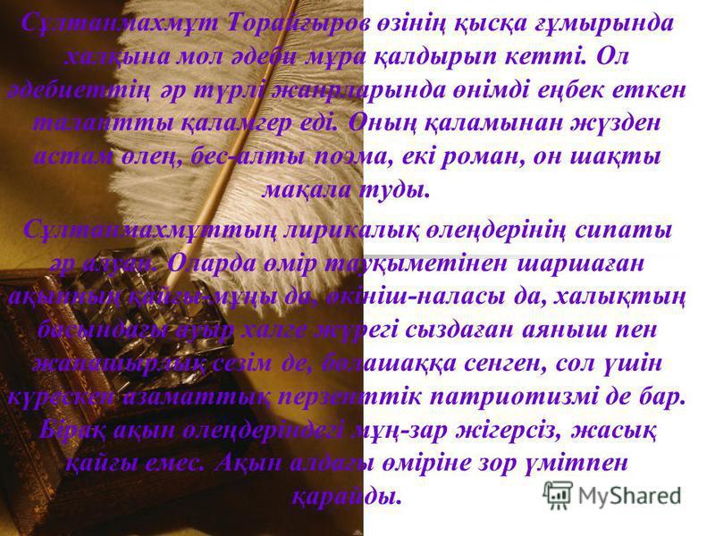 Сұлтанмахмұт Торайғыров өзінің қысқа ғұмырында халқына мол әдеби мұра қалдырып кетті. Ол әдебиеттің әр түрлі жанрларында өнімді еңбек еткен талантты қаламгер еді. Оның қаламынан жүзден астам өлең, бес-алты поэма, екі роман, он шақты мақала туды. Сұлт