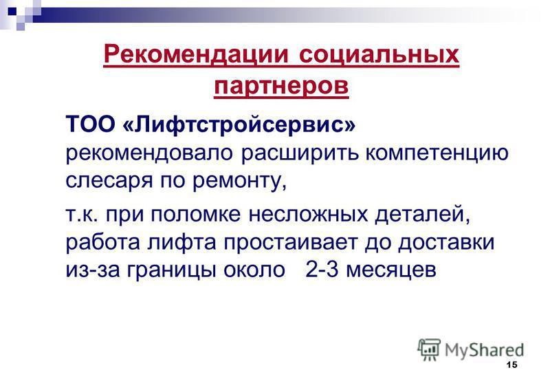 15 ТОО «Лифтстройсервис» рекомендовало расширить компетенцию слесаря по ремонту, т.к. при поломке несложных деталей, работа лифта простаивает до доставки из-за границы около 2-3 месяцев Рекомендации социальных партнеров