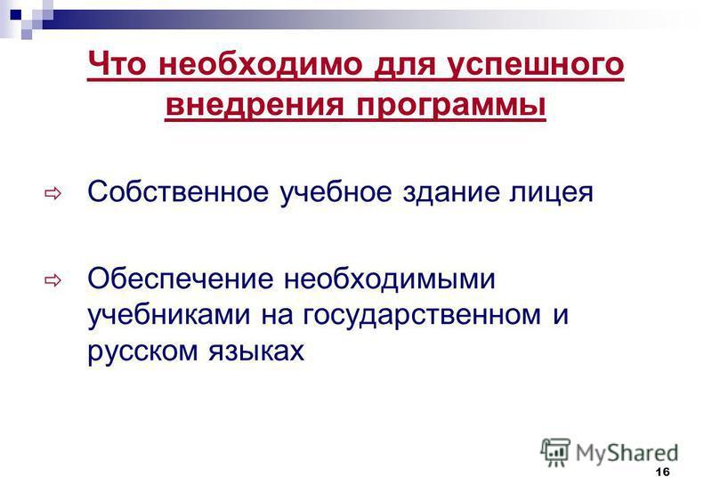 16 Что необходимо для успешного внедрения программы Собственное учебное здание лицея Обеспечение необходимыми учебниками на государственном и русском языках