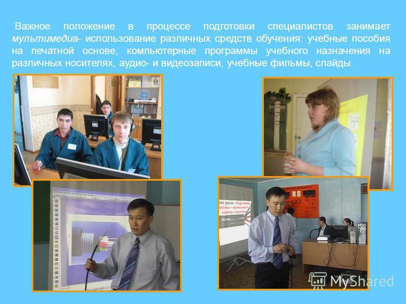 Важное положение в процессе подготовки специалистов занимает мультимедиа- использование различных средств обучения: учебные пособия на печатной основе, компьютерные программы учебного назначения на различных носителях, аудио- и видеозаписи, учебные ф