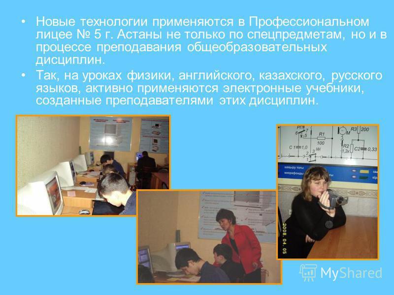 Новые технологии применяются в Профессиональном лицее 5 г. Астаны не только по спецпредметам, но и в процессе преподавания общеобразовательных дисциплин. Так, на уроках физики, английского, казахского, русского языков, активно применяются электронные