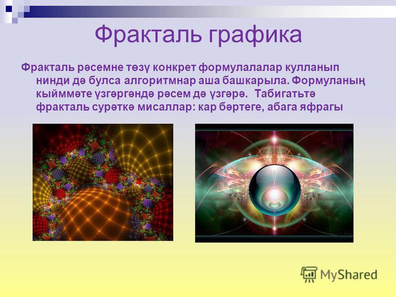 Фракталь графика Фракталь рәсемне төзү конкрет формулалалар кулланып нинди дә букса алгоритм нара шабашка рыла. Формуланың кыйммәте үзгәргәндә рәсем дә үзгәрә. Табигатьтә фракталь сурәткә мисаллар: кар бәртеге, абака яфрагы
