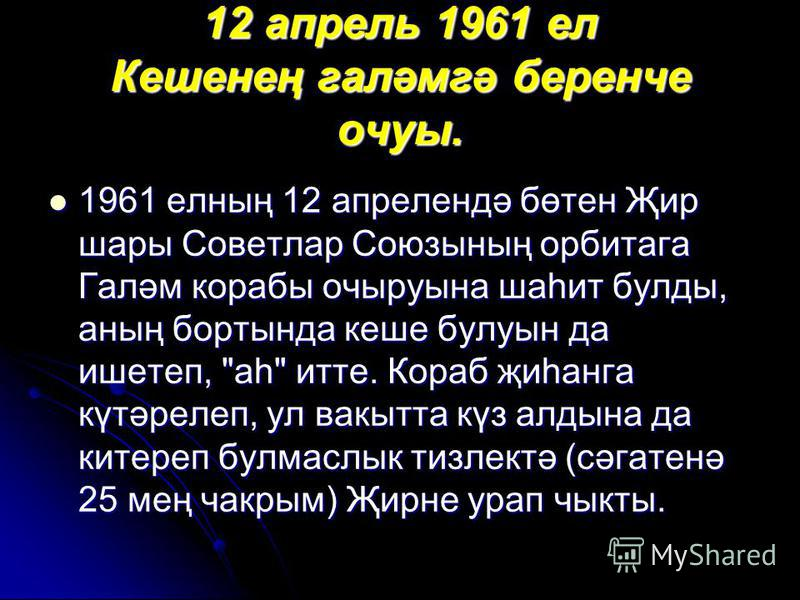 12 апрель 1961 ел Кешенең галәмгә беренче очуы. 1961 елның 12 апрелендә бөтен Җир шары Советлар Союзының орбитага Галәм корабы очыруына шаһит булды, аның бортында кеше булуын да ишетеп,