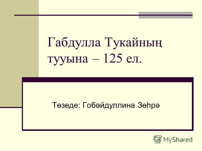Габдулла Тукайның тууына – 125 ел. Төзеде: Гобәйдуллина Зөһрә