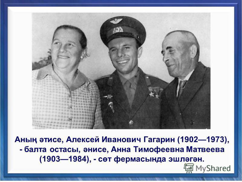 Аның әтисе, Алексей Иванович Гагарин (19021973), - балта остасы, әнисе, Анна Тимофеевна Матвеева (19031984), - сөт фермасында эшләгән.