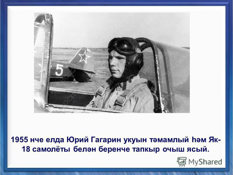 1955 нче елда Юрий Гагарин укуын тәмамлый һәм Як- 18 самолёты белән беренче тапкыр очыш ясый.