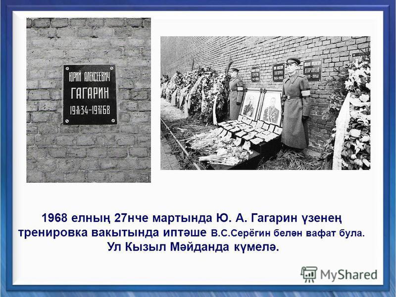 1968 елның 27нче мартында Ю. А. Гагарин үзенең тренировка вакытында иптәше В.С.Серёгин белән вафат була. Ул Кызыл Мәйданда күмелә.